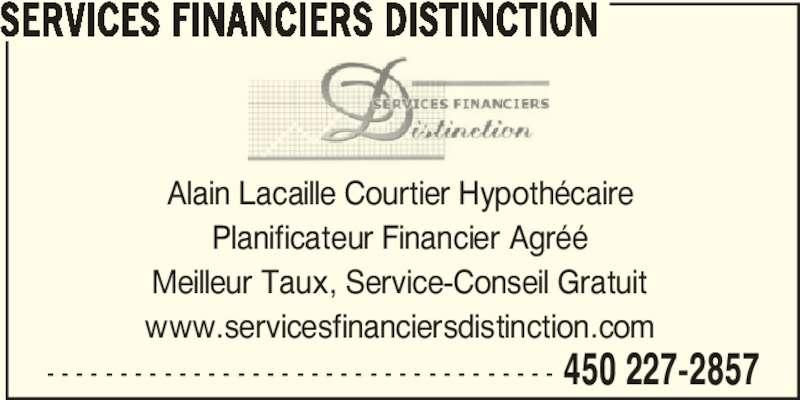 Services Financiers Distinction (450-227-2857) - Annonce illustrée======= - - - - - - - - - - - - - - - - - - - - - - - - - - - - - - - - - - - - 450 227-2857 SERVICES FINANCIERS DISTINCTION Alain Lacaille Courtier Hypothécaire Planificateur Financier Agréé Meilleur Taux, Service-Conseil Gratuit www.servicesfinanciersdistinction.com