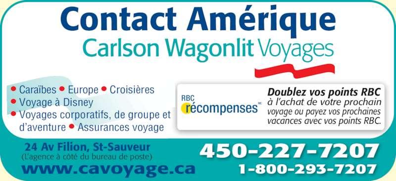 Contact Amérique Voyage Carlson Wagonlit (450-227-7207) - Annonce illustrée======= - RBC récompenses MC Doublez vos points RBC à l'achat de votre prochain voyage ou payez vos prochaines vacances avec vos points RBC. 450-227-7207 1-800-293-7207www.cavoyage.ca • Caraïbes • Europe • Croisières • Voyage à Disney • Voyages corporatifs, de groupe et    d'aventure • Assurances voyage Contact Amérique (L'agence à côté du bureau de poste) 24 Av Filion, St-Sauveur
