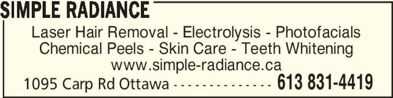 Simple Radiance (613-831-4419) - Display Ad - 1095 Carp Rd Ottawa - - - - - - - - - - - - - - 613 831-4419 Laser Hair Removal - Electrolysis - Photofacials Chemical Peels - Skin Care - Teeth Whitening www.simple-radiance.ca SIMPLE RADIANCE