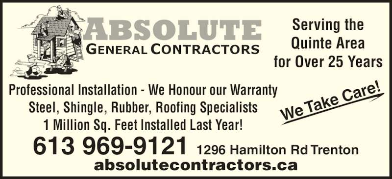 A Absolute General Contractors Limited (613-969-9121) - Display Ad - We Ta ke Car e! Serving the Quinte Area for Over 25 Years Professional Installation - We Honour our Warranty Steel, Shingle, Rubber, Roofing Specialists 1 Million Sq. Feet Installed Last Year! 613 969-9121 1296 Hamilton Rd Trenton absolutecontractors.ca