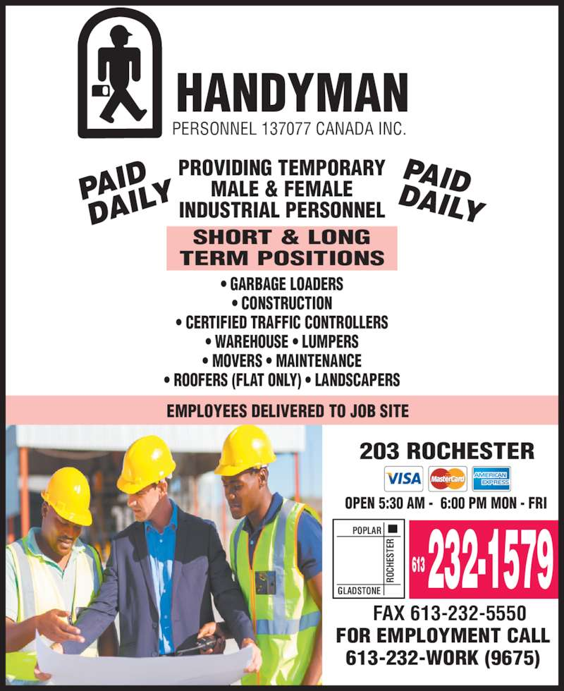 Handyman Personnel (613-232-1579) - Display Ad - HANDYMAN PERSONNEL 137077 CANADA INC. PROVIDING TEMPORARY MALE & FEMALE INDUSTRIAL PERSONNEL SHORT & LONG TERM POSITIONS • GARBAGE LOADERS • CONSTRUCTION • CERTIFIED TRAFFIC CONTROLLERS • WAREHOUSE • LUMPERS • MOVERS • MAINTENANCE • ROOFERS (FLAT ONLY) • LANDSCAPERS EMPLOYEES DELIVERED TO JOB SITE 203 ROCHESTER POPLAR OPEN 5:30 AM -  6:00 PM MON - FRI RO CH ES TE GLADSTONE 613 232-1579 FAX 613-232-5550 FOR EMPLOYMENT CALL 613-232-WORK (9675)