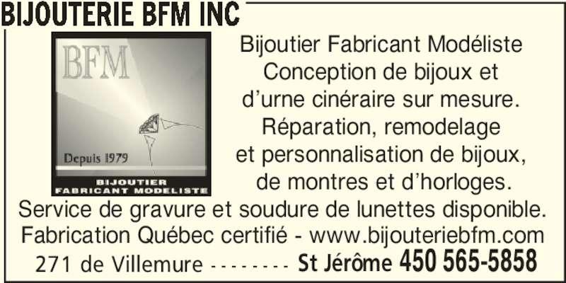 Bijouterie BFM Inc (450-565-5858) - Annonce illustrée======= - Service de gravure et soudure de lunettes disponible. Fabrication Québec certifié - www.bijouteriebfm.com 271 de Villemure - - - - - - - - St Jérôme 450 565-5858 Bijoutier Fabricant Modéliste Conception de bijoux et d'urne cinéraire sur mesure. Réparation, remodelage et personnalisation de bijoux,  de montres et d'horloges. BIJOUTERIE BFM INC