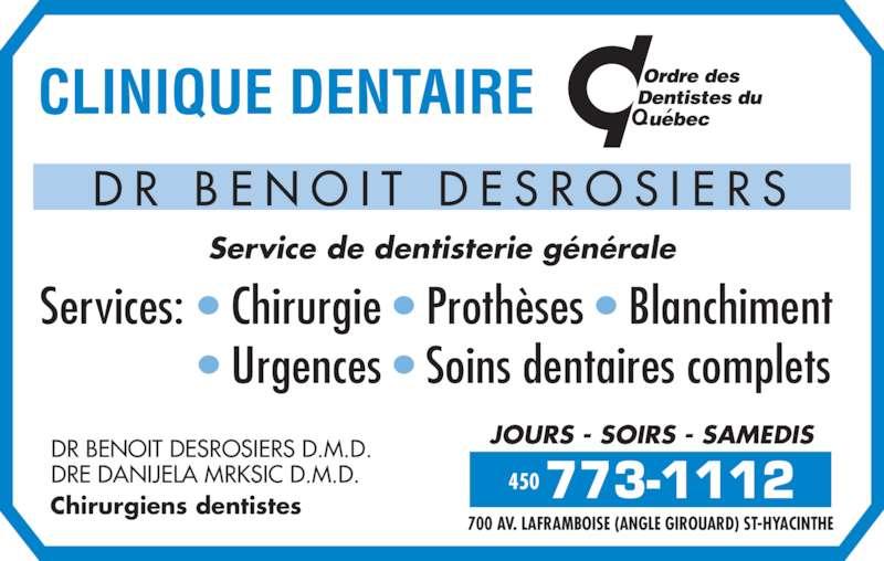 Clinique Dentaire Dr Benoit Desrosiers (450-773-1112) - Annonce illustrée======= - D R  B E N O I T  D E S R O S I E R S Service de dentisterie générale DR BENOIT DESROSIERS D.M.D. DRE DANIJELA MRKSIC D.M.D. Chirurgiens dentistes 450 700 AV. LAFRAMBOISE (ANGLE GIROUARD) ST-HYACINTHE JOURS - SOIRS - SAMEDIS Services: • Chirurgie • Prothèses • Blanchiment               • Urgences • Soins dentaires complets 450