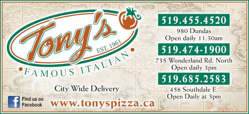 Tony's Famous Italian Restaurant (519-455-4520) - Annonce illustrée======= - City Wide Delivery www.tonyspizza.caFind us onFacebook 519.455.4520 519.474-1900 519.685.2583 458 Southdale E. Open Daily at 3pm 735 Wonderland Rd. North Open daily 3pm 980 Dundas Open daily 11:30am