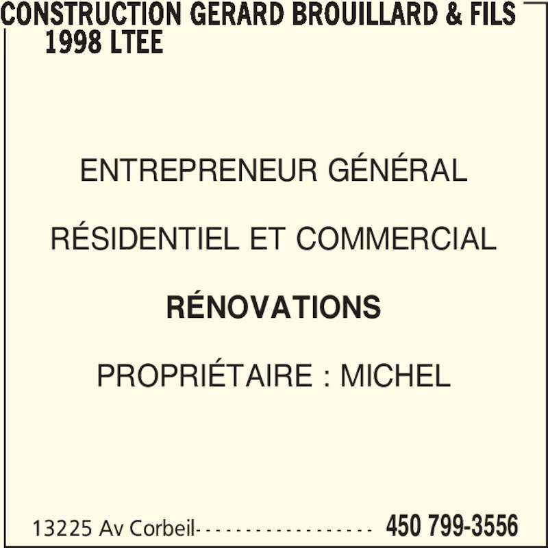 Construction Gérard Brouillard & Fils 1998 Ltée (450-799-3556) - Annonce illustrée======= - 13225 Av Corbeil- - - - - - - - - - - - - - - - - - 450 799-3556 CONSTRUCTION GERARD BROUILLARD & FILS       1998 LTEE ENTREPRENEUR GÉNÉRAL RÉSIDENTIEL ET COMMERCIAL RÉNOVATIONS PROPRIÉTAIRE : MICHEL