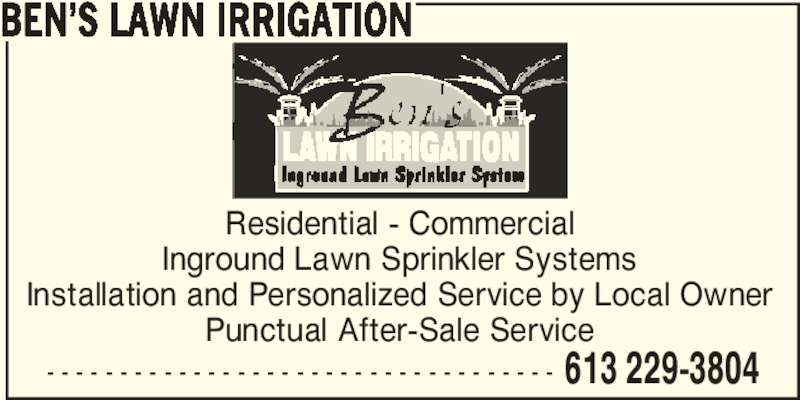 Ben's Lawn Irrigation (613-229-3804) - Display Ad - Residential - Commercial Punctual After-Sale Service - - - - - - - - - - - - - - - - - - - - - - - - - - - - - - - - - - - 613 229-3804 BEN'S LAWN IRRIGATION Inground Lawn Sprinkler Systems Installation and Personalized Service by Local Owner