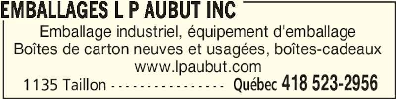 Emballages L P Aubut Inc (418-523-2956) - Annonce illustrée======= - EMBALLAGES L P AUBUT INC Québec 418 523-29561135 Taillon - - - - - - - - - - - - - - - - Emballage industriel, équipement d'emballage Boîtes de carton neuves et usagées, boîtes-cadeaux www.lpaubut.com