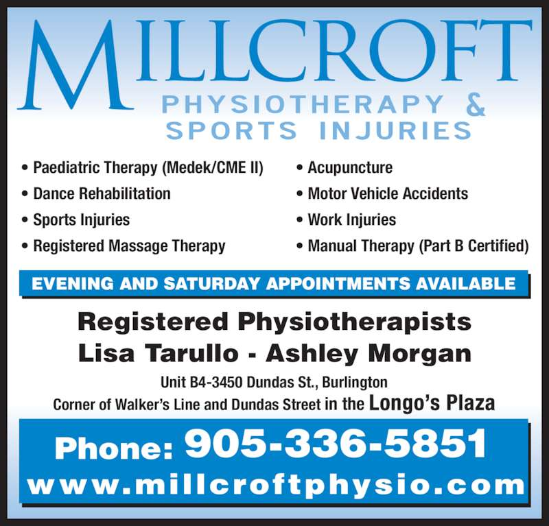 Millcroft Physiotherapy & Sports Injury Clinic (905-336-5851) - Display Ad - Phone: 905-336-5851 www.millcroftphysio.com Unit B4-3450 Dundas St., Burlington Corner of Walker's Line and Dundas Street in the Longo's Plaza Registered Physiotherapists Lisa Tarullo - Ashley Morgan EVENING AND SATURDAY APPOINTMENTS AVAILABLE • Paediatric Therapy (Medek/CME II) • Dance Rehabilitation • Sports Injuries • Registered Massage Therapy  • Acupuncture • Motor Vehicle Accidents • Work Injuries • Manual Therapy (Part B Certified)