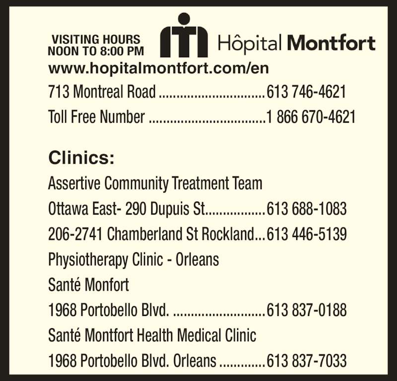 Montfort Hospital (613-746-4621) - Display Ad - Ottawa East- 290 Dupuis St.................613 688-1083 206-2741 Chamberland St Rockland...613 446-5139 Physiotherapy Clinic - Orleans Santé Monfort 1968 Portobello Blvd. ..........................613 837-0188 Santé Montfort Health Medical Clinic 1968 Portobello Blvd. Orleans .............613 837-7033 Clinics: 713 Montreal Road ..............................613 746-4621 Toll Free Number .................................1 866 670-4621 www.hopitalmontfort.com/en VISITING HOURS NOON TO 8:00 PM Assertive Community Treatment Team