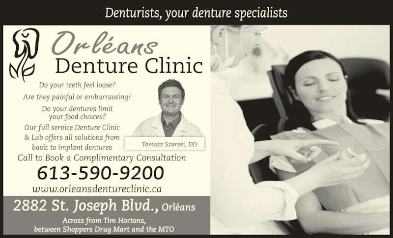 Orleans Denture Clinic (6135909200) - Display Ad - Do your teeth feel loose? Are they painful or embarrassing? Do your dentures limit your food choices? Tomasz Szarski, DD Our full service Denture Clinic & Lab offers all solutions from basic to implant dentures Denturists, your denture specialists Call to Book a Complimentary Consultation 613-590-9200 2882 St. Joseph Blvd., Orléans Across from Tim Hortons, between Shoppers Drug Mart and the MTO www.orleansdentureclinic.ca