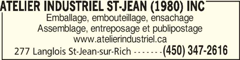 Atelier Industriel St-Jean (1980) inc (450-347-2616) - Annonce illustrée======= - 277 Langlois St-Jean-sur-Rich - - - - - - - (450) 347-2616 ATELIER INDUSTRIEL ST-JEAN (1980) INC Emballage, embouteillage, ensachage Assemblage, entreposage et publipostage www.atelierindustriel.ca