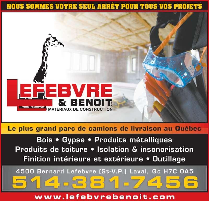 Lefebvre & Benoit (514-381-7456) - Annonce illustrée======= - www.lefebvrebenoit.com 514-381-7456 4500 Bernard Lefebvre (St -V.P.) Laval, Qc H7C 0A5 Bois • Gypse • Produits métalliques Produits de toiture • Isolation & insonorisation Finition intérieure et extérieure • Outillage NOUS SOMMES VOTRE SEUL ARRÊT POUR TOUS VOS PROJETS Le plus grand parc de camions de livraison au Québec