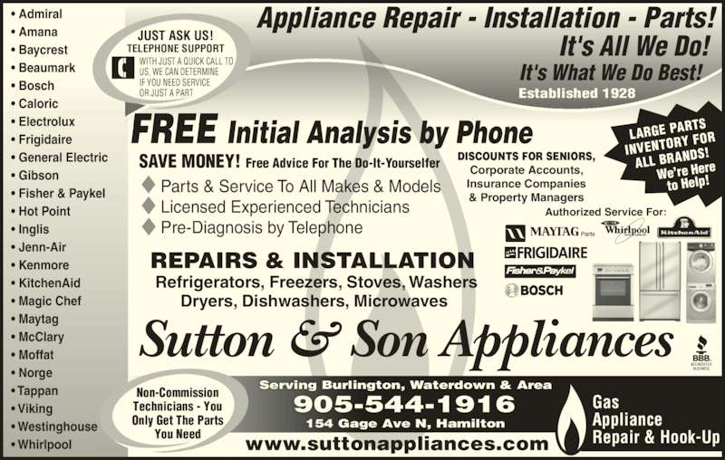 Sutton & Son Appliances (905-544-1916) - Display Ad - Sutton & Son Appliances www.suttonappliances.com Parts & Service To All Makes & Models Licensed Experienced Technicians Pre-Diagnosis by Telephone REPAIRS & INSTALLATION  Refrigerators, Freezers, Stoves, Washers Dryers, Dishwashers, Microwaves  Established 1928 Appliance Repair - Installation - Parts! It's What We Do Best! It's All We Do! Serving Burlington, Waterdown & Area 905-544-1916 • Admiral • Amana • Baycrest • Beaumark • Bosch • Caloric • Electrolux • Frigidaire • General Electric • Gibson • Fisher & Paykel • Hot Point • Inglis • Jenn-Air • Kenmore • KitchenAid • Magic Chef • Maytag • McClary • Moffat • Norge • Tappan • Viking • Westinghouse • Whirlpool        Gas Appliance Repair & Hook-Up DISCOUNTS FOR SENIORS, Corporate Accounts, Insurance Companies Technicians - You & Property Managers Non-Commission JUST ASK US! You Need FREE Initial Analysis by Phone SAVE MONEY! Free Advice For The Do-It-Yourselfer TELEPHONE SUPPORT WITH JUST A QUICK CALL TO US, WE CAN DETERMINE IF YOU NEED SERVICE Only Get The Parts OR JUST A PART LARGE PA RTS INVENTOR Y FOR ALL BRAN DS! We're Here to Help! Authorized Service For: 154 Gage Ave N, Hamilton