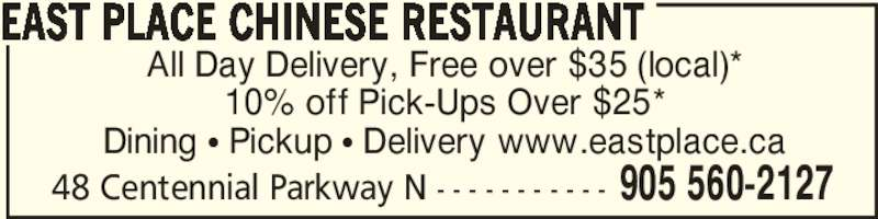 East Place Chinese Restaurant (905-560-2127) - Annonce illustrée======= - 48 Centennial Parkway N - - - - - - - - - - - 905 560-2127 All Day Delivery, Free over $35 (local)* 10% off Pick-Ups Over $25* Dining π Pickup π Delivery www.eastplace.ca EAST PLACE CHINESE RESTAURANT