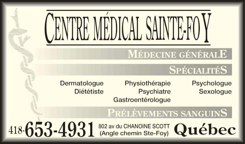 Centre Médical Sainte-Foy (418-653-4931) - Annonce illustrée======= - MÉDECINE GÉNÉRALE SPÉCIALITÉS Dermatologue Diététiste Psychologue Sexologue Physiothérapie Psychiatre Gastroentérologue PRÉLÈVEMENTS SANGUINS 653-4931 802 av du CHANOINE SCOTT(Angle chemin Ste-Foy) Québec