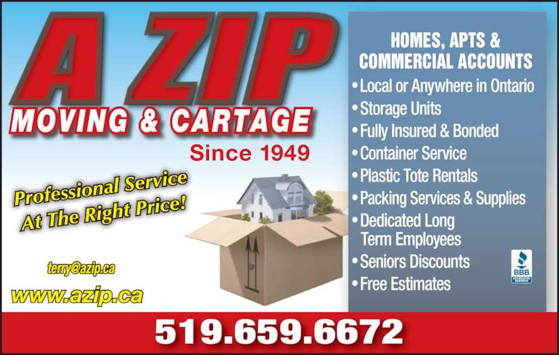 A Zip Moving & Cartage (519-659-6672) - Display Ad - • Local or Anywhere in Ontario • Storage Units • Fully Insured & Bonded • Container Service • Plastic Tote Rentals • Packing Services & Supplies • Dedicated Long     Term Employees • Seniors Discounts • Free Estimates HOMES, APTS & COMMERCIAL ACCOUNTS 519.659.6672 www.azip.ca Profession al Service At The Rig ht Price! MOVING & CARTAGE Since 1949