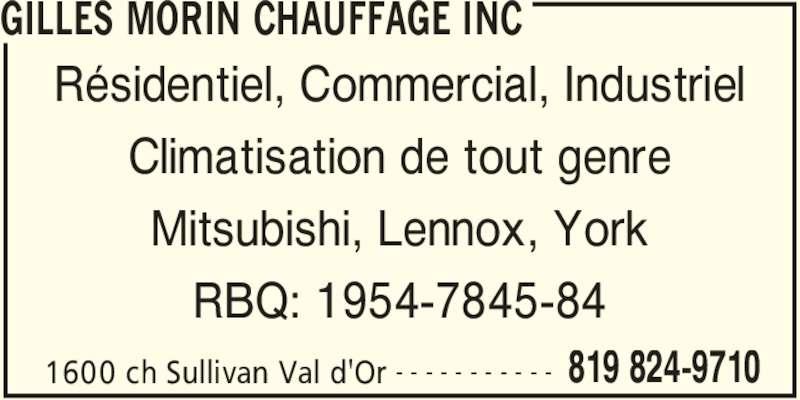 Gilles Morin Chauffage Inc (819-824-9710) - Annonce illustrée======= - GILLES MORIN CHAUFFAGE INC 1600 ch Sullivan Val d'Or 819 824-9710- - - - - - - - - - - Résidentiel, Commercial, Industriel Climatisation de tout genre Mitsubishi, Lennox, York RBQ: 1954-7845-84
