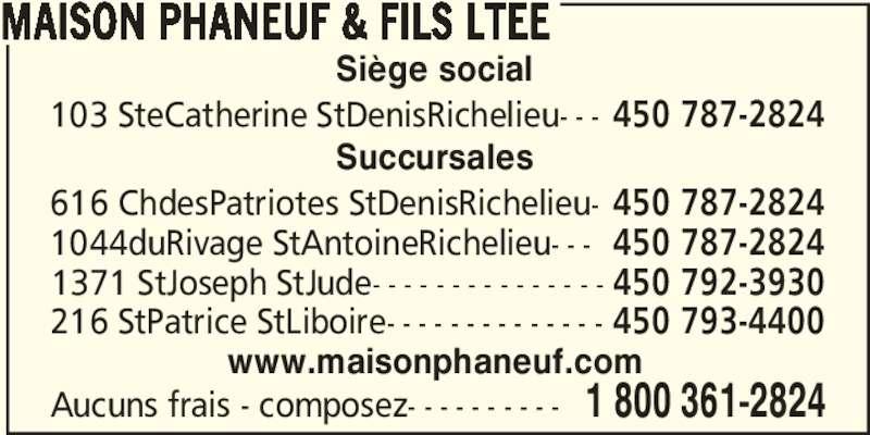 Maison Phaneuf & Fils Ltée (450-787-2824) - Annonce illustrée======= - MAISON PHANEUF & FILS LTEE Aucuns frais - composez- - - - - - - - - - 1 800 361-2824 1371 StJoseph StJude- - - - - - - - - - - - - - - 450 792-3930 216 StPatrice StLiboire- - - - - - - - - - - - - - 450 793-4400 1044duRivage StAntoineRichelieu- - - 450 787-2824 616 ChdesPatriotes StDenisRichelieu- 450 787-2824 103 SteCatherine StDenisRichelieu- - - 450 787-2824 Siège social Succursales www.maisonphaneuf.com