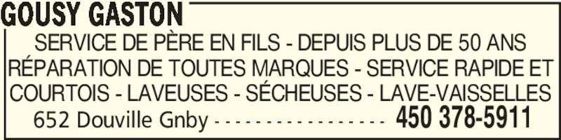 Gousy Gaston (450-378-5911) - Annonce illustrée======= - 652 Douville Gnby - - - - - - - - - - - - - - - - - 450 378-5911 SERVICE DE PÈRE EN FILS - DEPUIS PLUS DE 50 ANS RÉPARATION DE TOUTES MARQUES - SERVICE RAPIDE ET COURTOIS - LAVEUSES - SÉCHEUSES - LAVE-VAISSELLES GOUSY GASTON