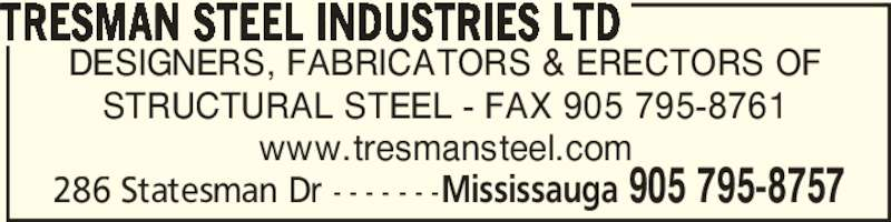 Tresman Steel Industries (905-795-8757) - Display Ad - 286 Statesman Dr - - - - - - -Mississauga 905 795-8757 DESIGNERS, FABRICATORS & ERECTORS OF STRUCTURAL STEEL - FAX 905 795-8761 www.tresmansteel.com TRESMAN STEEL INDUSTRIES LTD