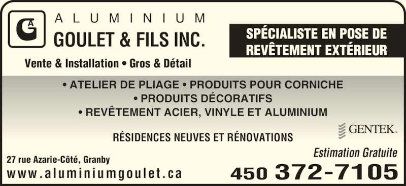 Aluminium Goulet & Fils Inc (450-372-7105) - Annonce illustrée======= - Vente & Installation • Gros & Détail A L U M I N I U M GOULET & FILS INC. SPÉCIALISTE EN POSE DEREVÊTEMENT EXTÉRIEUR • ATELIER DE PLIAGE • PRODUITS POUR CORNICHE • PRODUITS DÉCORATIFS • REVÊTEMENT ACIER, VINYLE ET ALUMINIUM RÉSIDENCES NEUVES ET RÉNOVATIONS 27 rue Azarie-Côté, Granby www.aluminiumgoulet.ca Estimation Gratuite