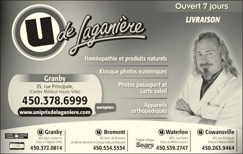 Uniprix Jacques Laganière - Pharmacie Affiliée (450-378-6999) - Annonce illustrée======= - www.uniprixdelaganiere.com Homéopathie et produits naturels Kiosque photos numériques Photos passeport et carte soleil Appareils orthopédiques LIVRAISON Ouvert 7 jours 35, rue Principale, (Centre Médical Haute-Ville) 450.378.6999 Granby 4551, rue Foster (Face au Métro Lussier) 320, boul. Leclerc O. (Face à l'Hôpital CHG) 450.372.0814 Granby 450.539.2747 Waterloo 911, rue Principale (Face à l'Hôpital BMP) 450.263.9464 Cowansville 82, boul. de Bromont 450.534.5534 Bromont Comptoir catalogue (À côté du IGA et de la Clinique médicale Bromont)