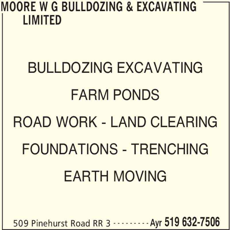 W G Moore Bulldozing & Excavating Limited (519-632-7506) - Display Ad - MOORE W G BULLDOZING & EXCAVATING  LIMITED  509 Pinehurst Road RR 3 Ayr 519 632-7506- - - - - - - - - BULLDOZING EXCAVATING FARM PONDS ROAD WORK - LAND CLEARING FOUNDATIONS - TRENCHING EARTH MOVING MOORE W G BULLDOZING & EXCAVATING  LIMITED  509 Pinehurst Road RR 3 Ayr 519 632-7506- - - - - - - - - BULLDOZING EXCAVATING FARM PONDS ROAD WORK - LAND CLEARING FOUNDATIONS - TRENCHING EARTH MOVING