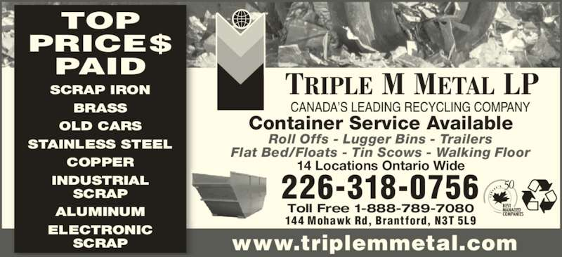 Triple M Metal (519-894-1360) - Display Ad - COPPER INDUSTRIAL SCRAP ALUMINUM ELECTRONIC SCRAP 14 Locations Ontario Wide 226-318-0756 Toll Free 1-888-789-7080 144 Mohawk Rd, Brantford, N3T 5L9 www.triplemmetal.com Container Service Available Roll Offs - Lugger Bins - Trailers Flat Bed/Floats - Tin Scows - Walking Floor TOP PRICE$ PAID SCRAP IRON BRASS OLD CARS STAINLESS STEEL