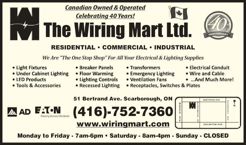 "The Wiring Mart Ltd (416-752-7360) - Display Ad - 51 Bertrand Ave. Scarborough, ON www.wiringmart.com Monday to Friday - 7am-6pm • Saturday - 8am-4pm - Sunday - CLOSED (416)-752-7360 Canadian Owned & Operated Celebrating 40 Years! We Are ""The One Stop Shop"" For All Your Electrical & Lighting Supplies 51 Bertrand Ave. Scarborough, ON www.wiringmart.com Monday to Friday - 7am-6pm • Saturday - 8am-4pm - Sunday - CLOSED (416)-752-7360 Canadian Owned & Operated Celebrating 40 Years! We Are ""The One Stop Shop"" For All Your Electrical & Lighting Supplies"