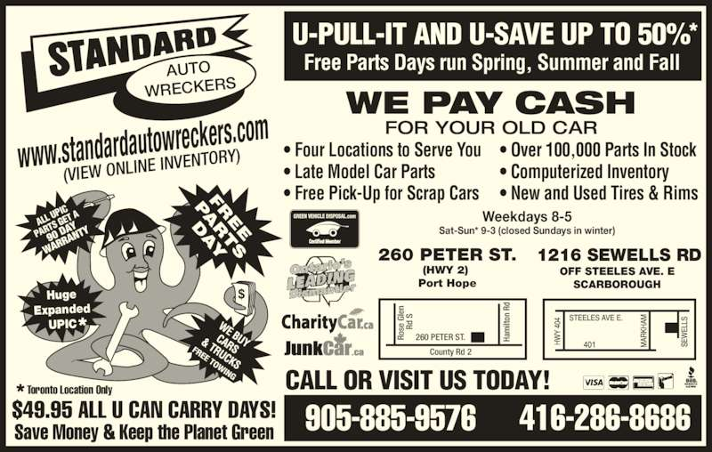 Standard Auto Wreckers (416-286-8686) - Display Ad - • Four Locations to Serve You • Late Model Car Parts • Free Pick-Up for Scrap Cars • Over 100,000 Parts In Stock • Computerized Inventory • New and Used Tires & Rims 416-286-8686905-885-9576 Weekdays 8-5 Sat-Sun* 9-3 (closed Sundays in winter) 1216 SEWELLS RD OFF STEELES AVE. E SCARBOROUGH CALL OR VISIT US TODAY! $49.95 ALL U CAN CARRY DAYS! Save Money & Keep the Planet Green U-PULL-IT AND U-SAVE UP TO 50% WE PAY CASH FOR YOUR OLD CAR www.standardautowreck ers.com (VIEW ONLINE  INVENTORY) AUTO WRECKERS Huge Expanded UPIC 90 D AY WAR RAN TY ALL  UPIC  PAR  R TS G ET A County Rd 2 Ha ilt on  R Ro se  G le d  260 PETER ST. 260 PETER ST. (HWY 2)  Port Hope Toronto Location Only Free Parts Days run Spring, Summer and Fall Ha ilt on  R Ro se  G le  R d