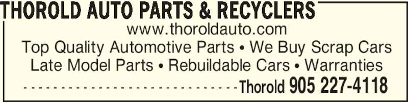 Thorold Auto Parts & Recyclers (905-227-4118) - Display Ad - www.thoroldauto.com Top Quality Automotive Parts π We Buy Scrap Cars Late Model Parts π Rebuildable Cars π Warranties THOROLD AUTO PARTS & RECYCLERS Thorold 905 227-4118- - - - - - - - - - - - - - - - - - - - - - - - - - - - -