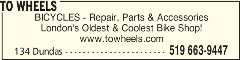 To Wheels (519-663-9447) - Display Ad - London's Oldest & Coolest Bike Shop! www.towheels.com TO WHEELS 134 Dundas - - - - - - - - - - - - - - - - - - - - - - - 519 663-9447 BICYCLES - Repair, Parts & Accessories