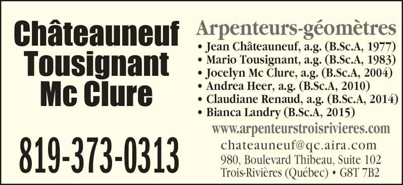Châteauneuf, Tousignant, Mc Clure (819-373-0313) - Annonce illustrée======= - www.arpenteurstroisrivieres.com Arpenteurs-géomètres • Jean Châteauneuf, a.g. (B.Sc.A, 1977) • Mario Tousignant, a.g. (B.Sc.A, 1983) • Jocelyn Mc Clure, a.g. (B.Sc.A, 2004) • Andrea Heer, a.g. (B.Sc.A, 2010) • Claudiane Renaud, a.g. (B.Sc.A, 2014) • Bianca Landry (B.Sc.A, 2015) 980, Boulevard Thibeau, Suite 102 Trois-Rivières (Québec) • G8T 7B2819-373-0313