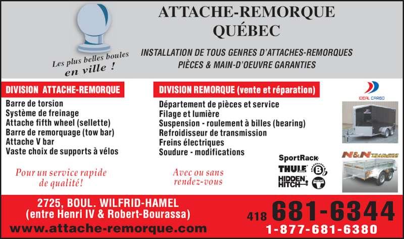 Attache-Remorque Québec (418-681-6344) - Annonce illustrée======= - ATTACHE-REMORQUE QUÉBEC Les plus bel les boules en ville ! INSTALLATION DE TOUS GENRES D'ATTACHES-REMORQUES PIÈCES & MAIN-D'OEUVRE GARANTIES 418 681-6344 1-877-681-6380www.attache-remorque.com 2725, BOUL. WILFRID-HAMEL (entre Henri IV & Robert-Bourassa) DIVISION  ATTACHE-REMORQUE DIVISION REMORQUE (vente et réparation) Barre de torsion Système de freinage Attache fifth wheel (sellette) Refroidisseur de transmission Barre de remorquage (tow bar) Attache V bar Vaste choix de supports à vélos Département de pièces et service Filage et lumière Suspension - roulement à billes (bearing) Freins électriques Soudure - modifications Pour un service rapide de qualité! Avec ou sans rendez-vous