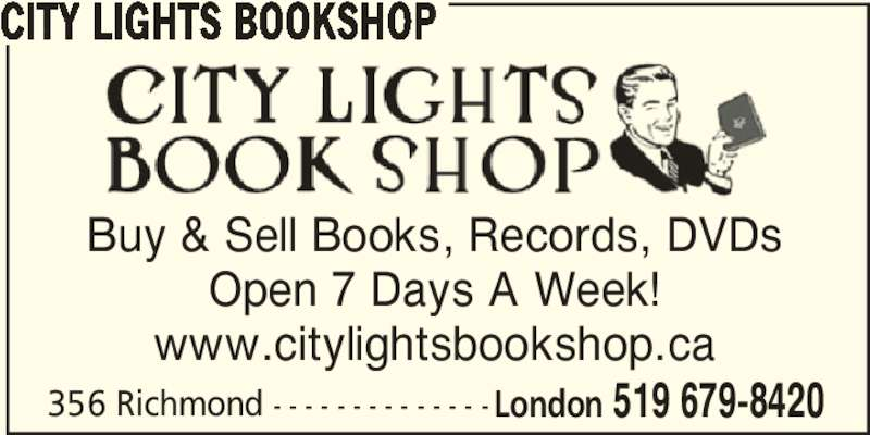 City Lights Bookshop (519-679-8420) - Display Ad - CITY LIGHTS BOOKSHOP Buy & Sell Books, Records, DVDs Open 7 Days A Week! www.citylightsbookshop.ca 356 Richmond - - - - - - - - - - - - - - London 519 679-8420 CITY LIGHTS BOOKSHOP Buy & Sell Books, Records, DVDs Open 7 Days A Week! www.citylightsbookshop.ca 356 Richmond - - - - - - - - - - - - - - London 519 679-8420