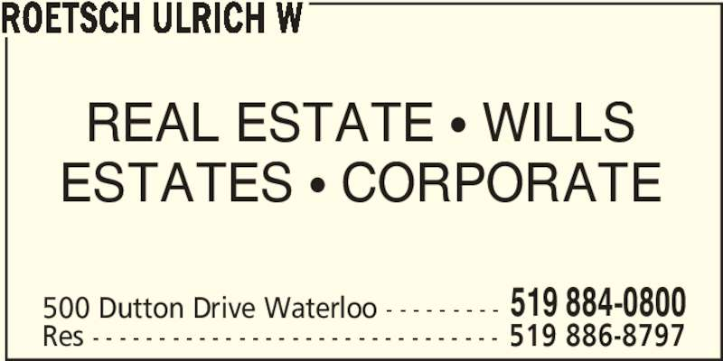 Roetsch Ulrich W (519-884-0800) - Display Ad - ROETSCH ULRICH W ESTATES • CORPORATE 500 Dutton Drive Waterloo - - - - - - - - - 519 884-0800 Res - - - - - - - - - - - - - - - - - - - - - - - - - - - - - - - 519 886-8797 REAL ESTATE • WILLS