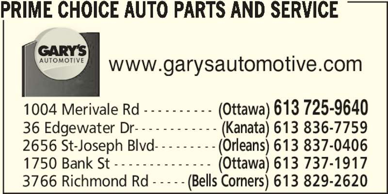 Prime Choice Auto Parts & Service (613-725-9640) - Display Ad - www.garysautomotive.com 1004 Merivale Rd - - - - - - - - - - (Ottawa) 613 725-9640 36 Edgewater Dr- - - - - - - - - - - - (Kanata) 613 836-7759 2656 St-Joseph Blvd- - - - - - - - - (Orleans) 613 837-0406 1750 Bank St - - - - - - - - - - - - - - (Ottawa) 613 737-1917 3766 Richmond Rd - - - - - (Bells Corners) 613 829-2620 PRIME CHOICE AUTO PARTS AND SERVICE