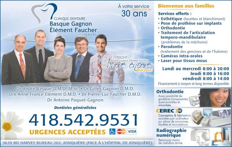 Clinique Dentaire Basque Gagnon Élément Faucher S E N C R L (418-542-9531) - Annonce illustrée======= - CLINIQUE Basque Gagnon Élément Faucher pour vous! Lundi au mercredi 8:00 à 20:00 Jeudi 8:00 à 16:00 vendredi 8:00 à 14:00 Financement à moyen et long termes disponible 3639 BD HARVEY BUREAU 202, JONQUIÈRE (FACE À L'HÔPITAL DE JONQUIÈRE) Dentistes généralistes Bienvenue aux familles .418 542.9531 URGENCES ACCEPTÉES À votre service depuis plus de 30 ans Services offerts : • Esthétique (facettes et blanchiment) • Pose de prothèse sur implants • Orthodontie • Traitement de l'articulation   temporo-mandibulaire   (problèmes de la mâchoire) • Parodontie   (traitement des gencives et de l'haleine) • Caméras intra-orales • Laser pour tissus mous Orthodontie Aussi possibilité de gouttières transparentes, quasi-invisibles et amovibles numérique Beaucoup moins de radiation émise Conception & fabrication assistées par ordinateur  sur place de couronnes, facettes et incrustations CEREC 3 ® Dr André Basque D.M.D. M.Sc. • Dr Gilles Gagnon D.M.D. Dre Anne France Élément D.M.D. • Dr Pierre-Luc Faucher D.M.D. Dr Antoine Paquet-Gagnon