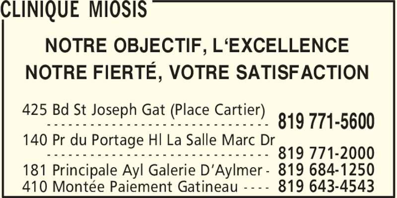 Clinique Miosis (819-771-5600) - Annonce illustrée======= - NOTRE OBJECTIF, L'EXCELLENCE NOTRE FIERTE≠ , VOTRE SATISFACTION 819 771-5600  425 Bd St Joseph Gat (Place Cartier) - - - - - - - - - - - - - - - - - - - - - - - - - - - - - - - 819 771-2000 140 Pr du Portage Hl La Salle Marc Dr - - - - - - - - - - - - - - - - - - - - - - - - - - - - - - - 819 684-1250181 Principale Ayl Galerie D'Aylmer - 819 643-4543410 Monte´e Paiement Gatineau - - - - CLINIQUE MIOSIS