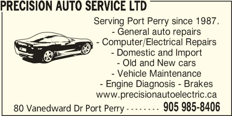 Precision Auto Service Ltd (905-985-8406) - Display Ad - PRECISION AUTO SERVICE LTD Serving Port Perry since 1987. - General auto repairs - Computer/Electrical Repairs - Domestic and Import - Old and New cars - Vehicle Maintenance - Engine Diagnosis - Brakes www.precisionautoelectric.ca 80 Vanedward Dr Port Perry - - - - - - - - 905 985-8406