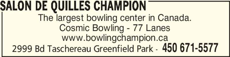 Salon De Quilles Champion (450-671-5577) - Display Ad - 2999 Bd Taschereau Greenfield Park - 450 671-5577 The largest bowling center in Canada. Cosmic Bowling - 77 Lanes www.bowlingchampion.ca SALON DE QUILLES CHAMPION