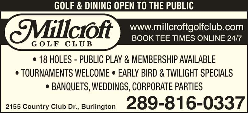 Millcroft Golf Club (905-332-5111) - Display Ad - GOLF & DINING OPEN TO THE PUBLIC • 18 HOLES - PUBLIC PLAY & MEMBERSHIP AVAILABLE • TOURNAMENTS WELCOME • EARLY BIRD & TWILIGHT SPECIALS • BANQUETS, WEDDINGS, CORPORATE PARTIES 2155 Country Club Dr., Burlington 289-816-0337 www.millcroftgolfclub.com BOOK TEE TIMES ONLINE 24/7