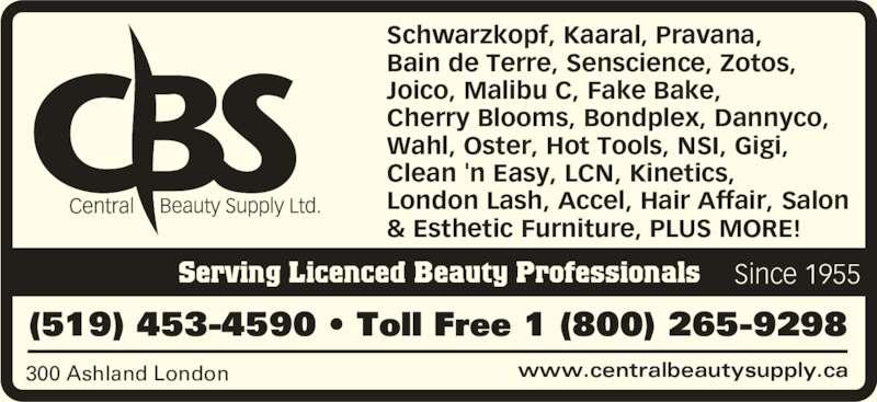 Central Beauty Supply Ltd (519-453-4590) - Display Ad - www.centralbeautysupply.ca300 Ashland London (519) 453-4590 • Toll Free 1 (800) 265-9298 Serving Licenced Beauty Professionals Schwarzkopf, Kaaral, Pravana,  Bain de Terre, Senscience, Zotos,  Joico, Malibu C, Fake Bake,  Cherry Blooms, Bondplex, Dannyco,  Wahl, Oster, Hot Tools, NSI, Gigi,  Clean 'n Easy, LCN, Kinetics,  London Lash, Accel, Hair Affair, Salon & Esthetic Furniture, PLUS MORE! Since 1955