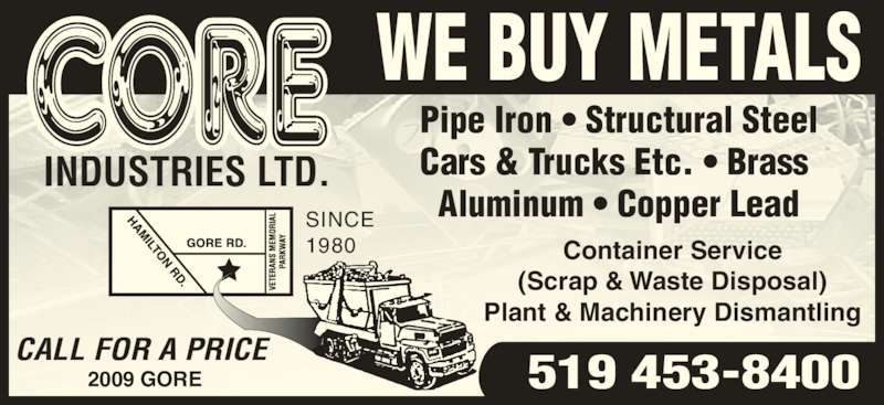 Core Industries Ltd (519-453-8400) - Display Ad - 519 453-8400 Cars & Trucks Etc. • Brass  Aluminum • Copper Lead Container Service (Scrap & Waste Disposal) Pipe Iron • Structural Steel Plant & Machinery Dismantling SINCE 1980 2009 GORE WE BUY METALS CALL FOR A PRICE INDUSTRIES LTD.