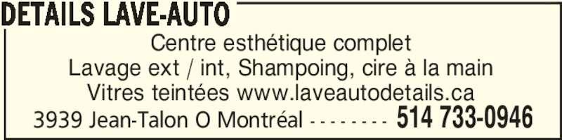 Details Lave-Auto à la main (514-733-0946) - Annonce illustrée======= - 3939 Jean-Talon O Montréal - - - - - - - - 514 733-0946 Centre esthétique complet Lavage ext / int, Shampoing, cire à la main Vitres teintées www.laveautodetails.ca DETAILS LAVE-AUTO