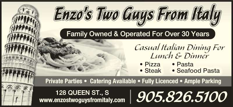 Enzo's Two Guys From Italy (905-826-5100) - Display Ad - • Pasta • Seafood Pasta • Pizza • Steak Private Parties •  Catering Available • Fully Licenced • Ample Parking Family Owned & Operated For Over 30 Years Casual Italian Dining For Lunch & Dinner 905.826.5100128 QUEEN ST., Swww.enzostwoguysfromitaly.com