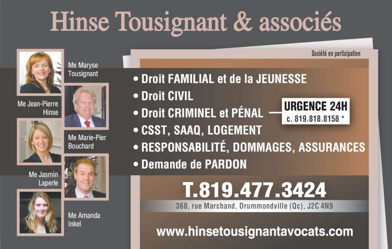 Hinse Tousignant et Ass Avocats (819-477-3424) - Annonce illustrée======= - www.hinsetousignantavocats.com T.819.477.3424 360, rue Marchand, Drummondville (Qc), J2C 4N9 Société en participation URGENCE 24H c. 819.818.8158 *  • Droit FAMILIAL et de la JEUNESSE • Droit CIVIL • Droit CRIMINEL et PÉNAL • CSST, SAAQ, LOGEMENT • RESPONSABILITÉ, DOMMAGES, ASSURANCES • Demande de PARDON Me Maryse Tousignant Me Jean-Pierre Hinse Me Marie-Pier Bouchard Me Amanda Inkel Me Jasmin Laperle