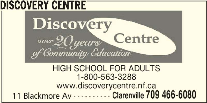 Discovery Centre (709-466-6080) - Display Ad - www.discoverycentre.nf.ca 11 Blackmore Av - - - - - - - - - - Clarenville 709 466-6080 DISCOVERY CENTRE HIGH SCHOOL FOR ADULTS 1-800-563-3288