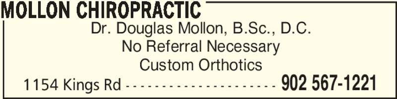 Mollon Chiropractic (902-567-1221) - Display Ad - Dr. Douglas Mollon, B.Sc., D.C. No Referral Necessary Custom Orthotics MOLLON CHIROPRACTIC 902 567-12211154 Kings Rd - - - - - - - - - - - - - - - - - - - - -