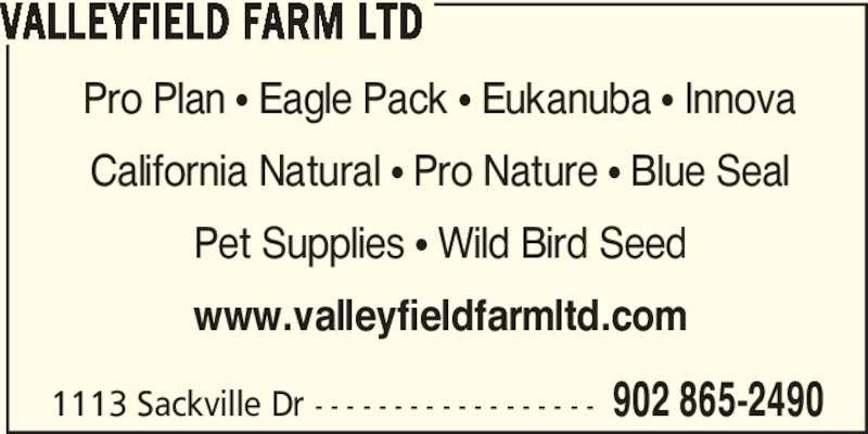 Valleyfield Farm Ltd (902-865-2490) - Display Ad - 1113 Sackville Dr - - - - - - - - - - - - - - - - - - 902 865-2490 VALLEYFIELD FARM LTD Pro Plan π Eagle Pack π Eukanuba π Innova California Natural π Pro Nature π Blue Seal Pet Supplies π Wild Bird Seed www.valleyfieldfarmltd.com